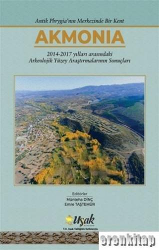 Antik Phrygia'nın Merkezinde Bir Kent Akmonia : 2014-2017 Yılları Arasındaki Arkeolojik Yüzey Araştırmalarının Sonuçları