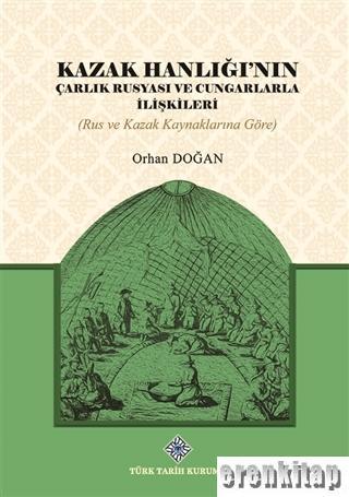 Kazak Hanlığı'nın Çarlık Rusyası ve Cungarlarla İlişkileri : (Rus ve Kazak Kaynaklarına Göre)