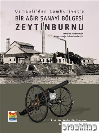 Osmanlı'dan Cumhuriyet'e Bir Ağır Sanayi Bölgesi Zeytinburnu : Harbiye Askeri Müze Komutanlığı Koleksiyonlarıyla